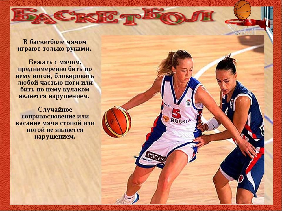В баскетболе мячом играют только руками. Бежать с мячом, преднамеренно бить...