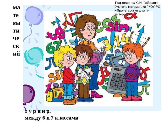 математический т у р н и р. между 6 и 7 классами Подготовила: С.И. Габрелян У...