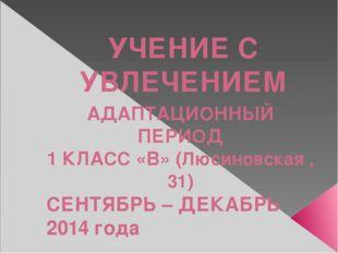 УЧЕНИЕ С УВЛЕЧЕНИЕМ АДАПТАЦИОННЫЙ ПЕРИОД 1 КЛАСС «В» (Люсиновская ,31) СЕНТЯБ