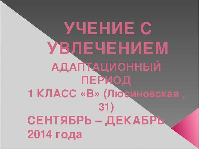 УЧЕНИЕ С УВЛЕЧЕНИЕМ АДАПТАЦИОННЫЙ ПЕРИОД 1 КЛАСС «В» (Люсиновская ,31) СЕНТЯБ...