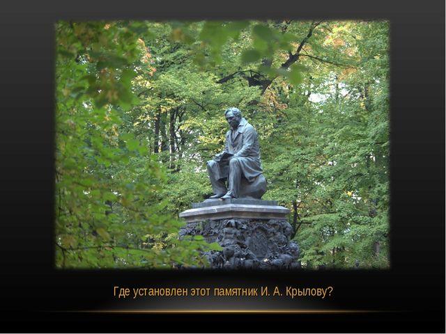 Где установлен этот памятник И. А. Крылову?