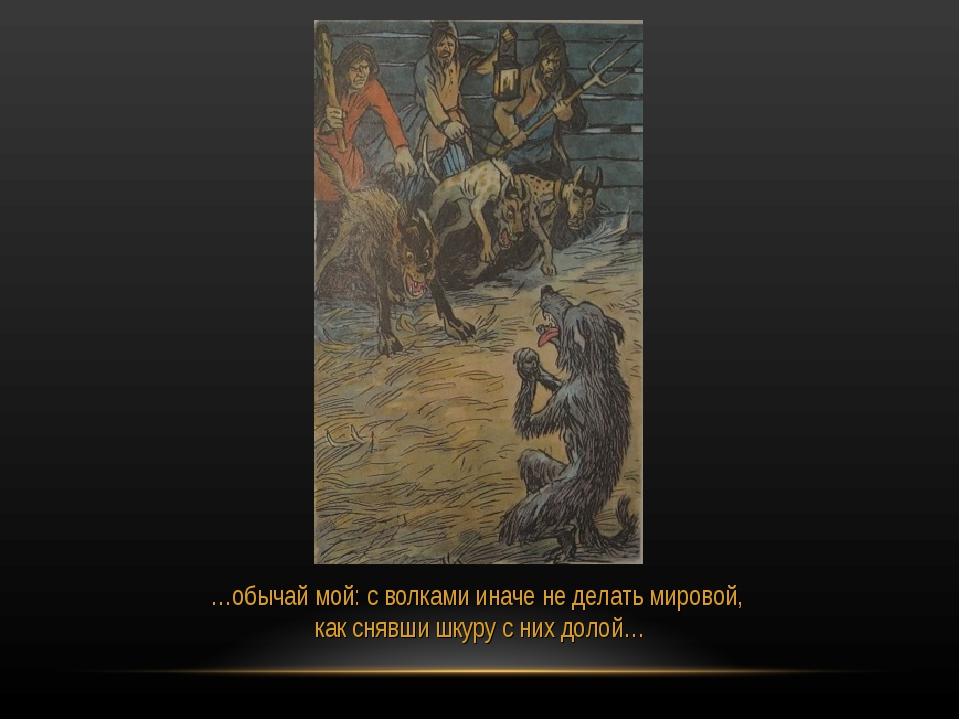 …обычай мой: с волками иначе не делать мировой, как снявши шкуру с них долой…