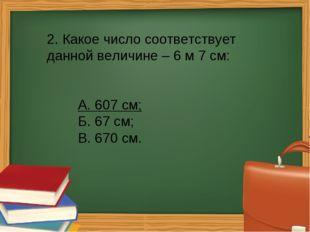 2. Какое число соответствует данной величине – 6 м 7 см: А. 607 см; Б. 67 с