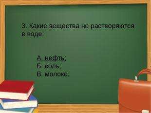 3. Какие вещества не растворяются в воде: А. нефть; Б. соль; В. молоко.