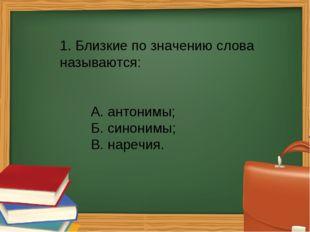 1. Близкие по значению слова называются: А. антонимы; Б. синонимы; В. нар