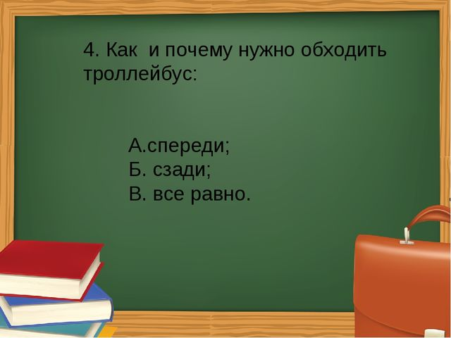 4. Как и почему нужно обходить троллейбус: А.спереди; Б. сзади; В. все рав...