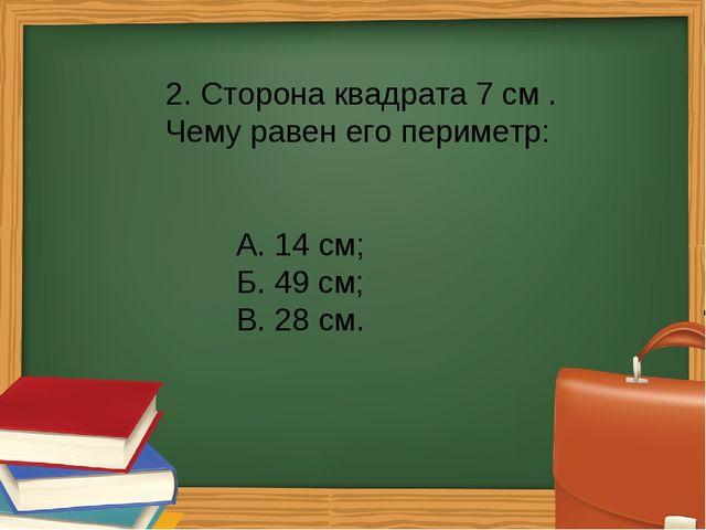 2. Сторона квадрата 7 см . Чему равен его периметр: А. 14 см; Б. 49 см; В...