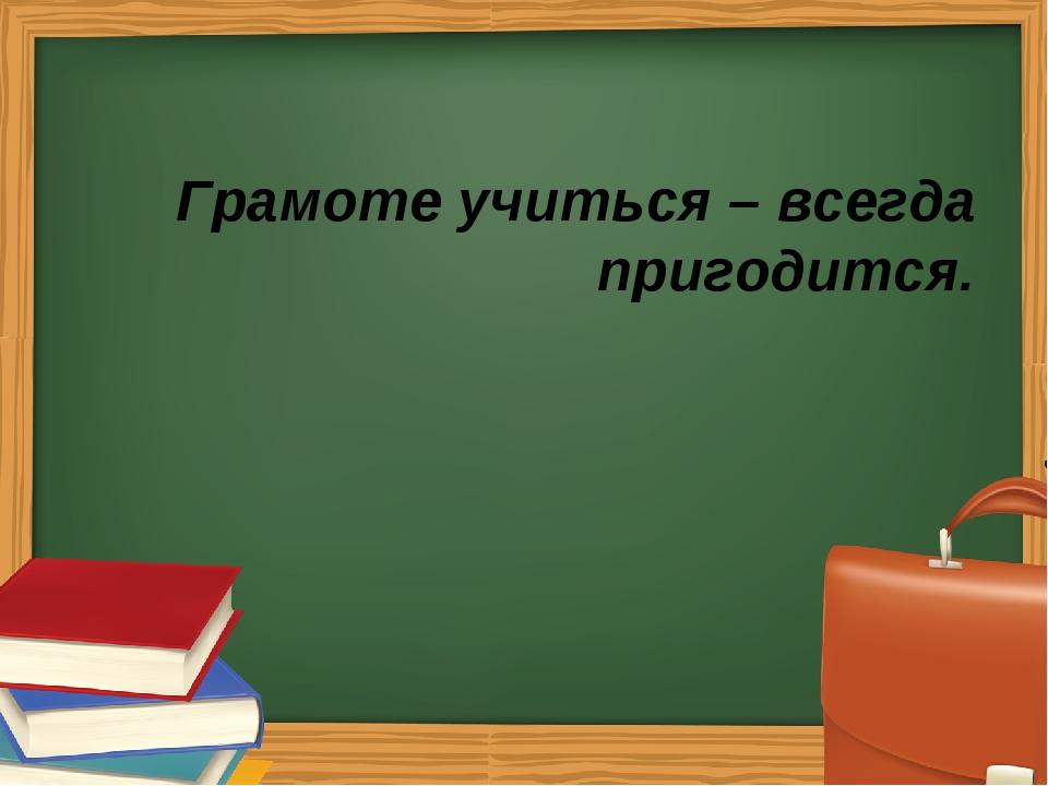 Грамоте учиться – всегда пригодится.