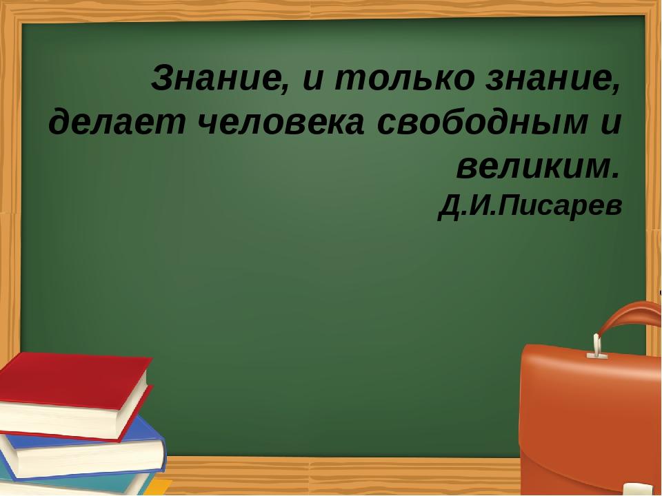 Знание, и только знание, делает человека свободным и великим. Д.И.Писарев