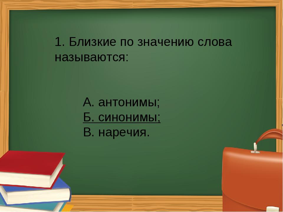1. Близкие по значению слова называются: А. антонимы; Б. синонимы; В. нар...