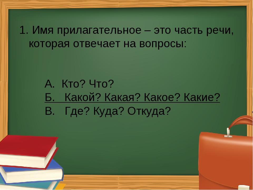 1. Имя прилагательное – это часть речи, которая отвечает на вопросы: А. Кто?...