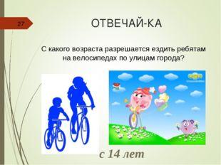 ОТВЕЧАЙ-КА * С какого возраста разрешается ездить ребятам на велосипедах по у