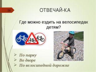 ОТВЕЧАЙ-КА * Где можно ездить на велосипедах детям? По парку Во дворе По вело