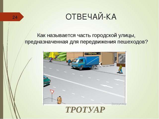 ОТВЕЧАЙ-КА * Как называется часть городской улицы, предназначенная для передв...