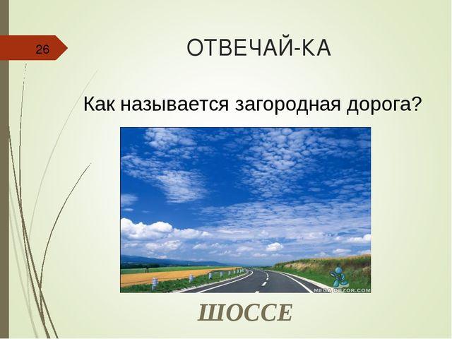 ОТВЕЧАЙ-КА * Как называется загородная дорога? ШОССЕ