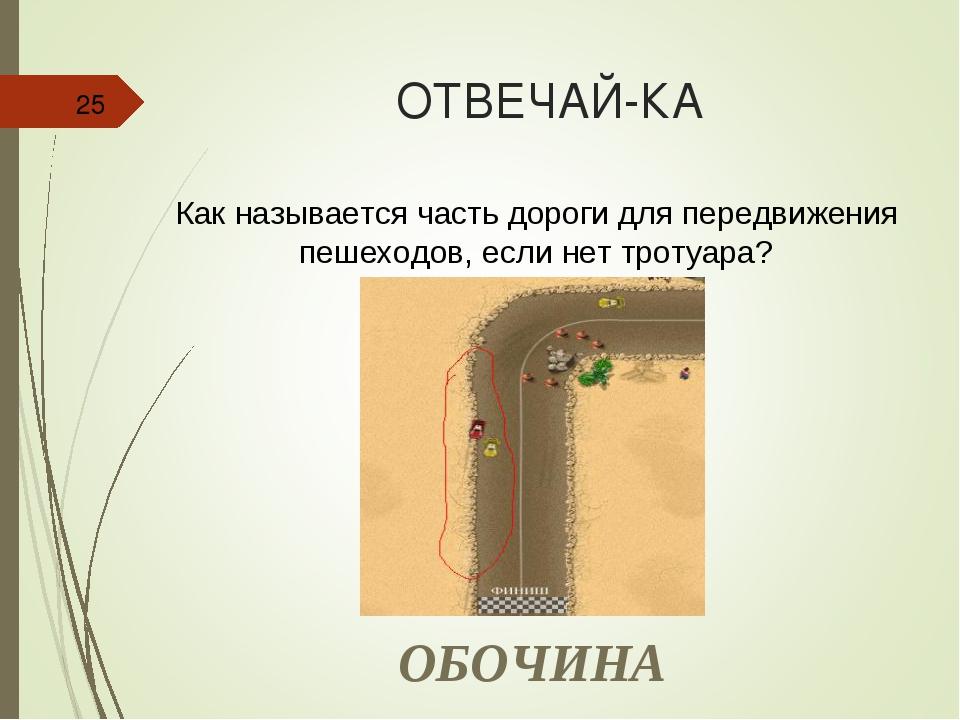 ОТВЕЧАЙ-КА * Как называется часть дороги для передвижения пешеходов, если нет...
