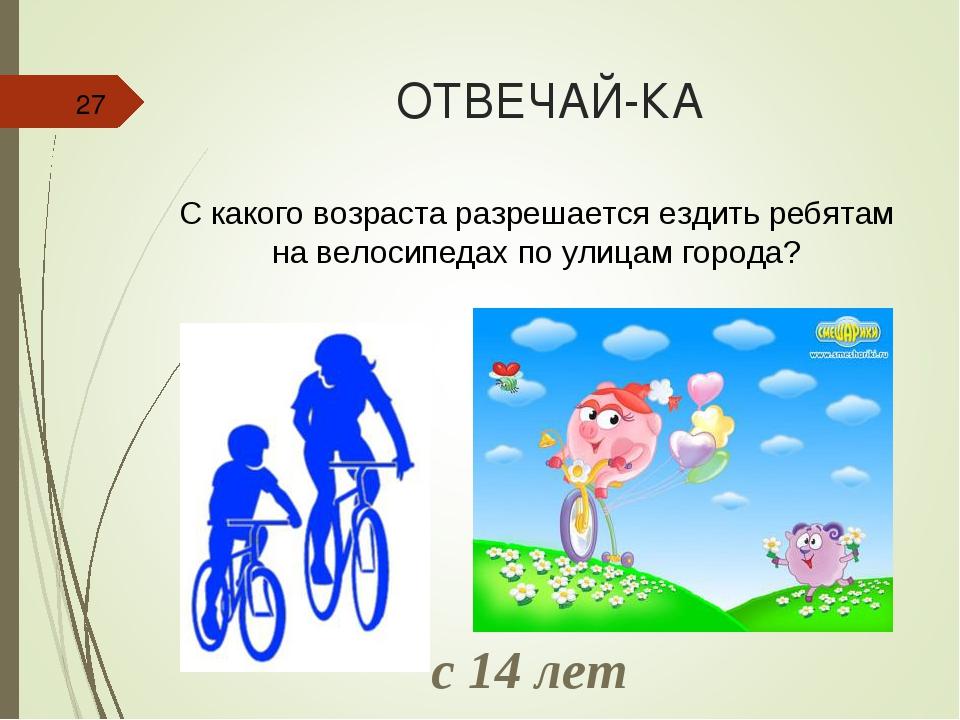 ОТВЕЧАЙ-КА * С какого возраста разрешается ездить ребятам на велосипедах по у...
