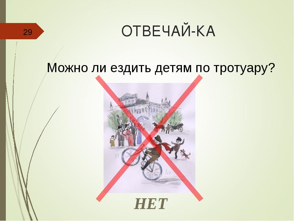 ОТВЕЧАЙ-КА * Можно ли ездить детям по тротуару? НЕТ