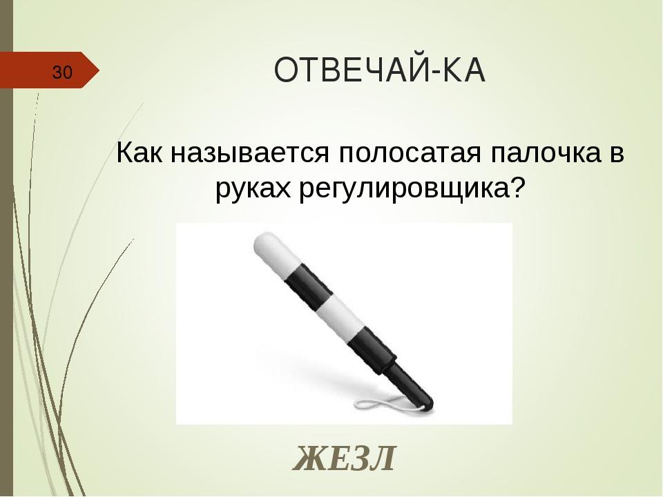 ОТВЕЧАЙ-КА * Как называется полосатая палочка в руках регулировщика? ЖЕЗЛ