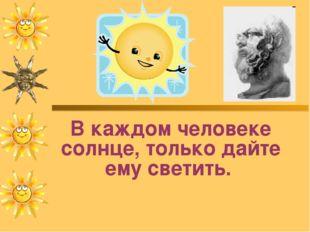 В каждом человеке солнце, только дайте ему светить. Сократ