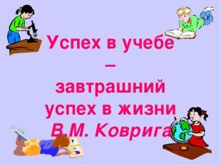 Успех в учебе – завтрашний успех в жизни В.М. Коврига