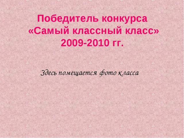 Победитель конкурса «Самый классный класс» 2009-2010 гг. Здесь помещается фот...