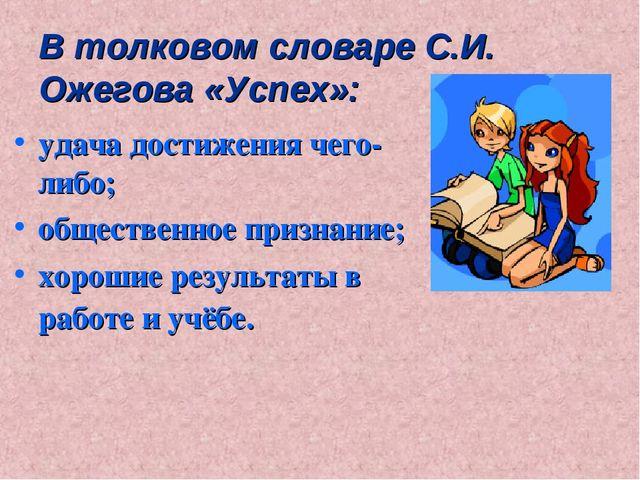 В толковом словаре С.И. Ожегова «Успех»: удача достижения чего-либо; обществе...