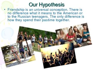 Our Hypothesis Friendship is an universal conception. There is no difference