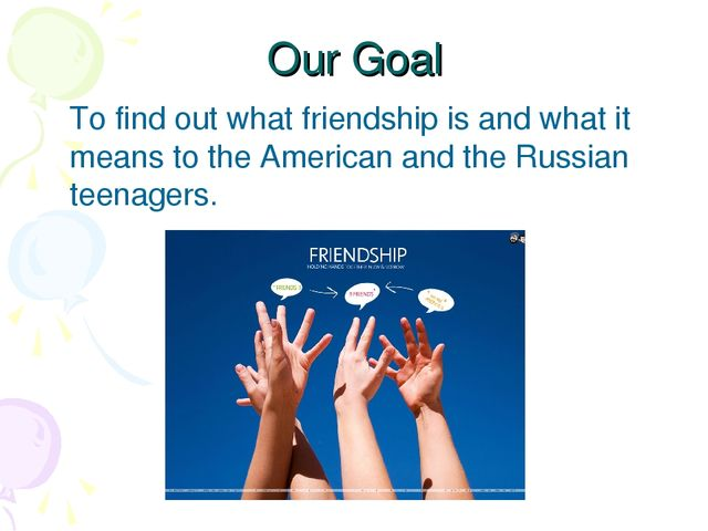 Our Goal To find out what friendship is and what it means to the American an...