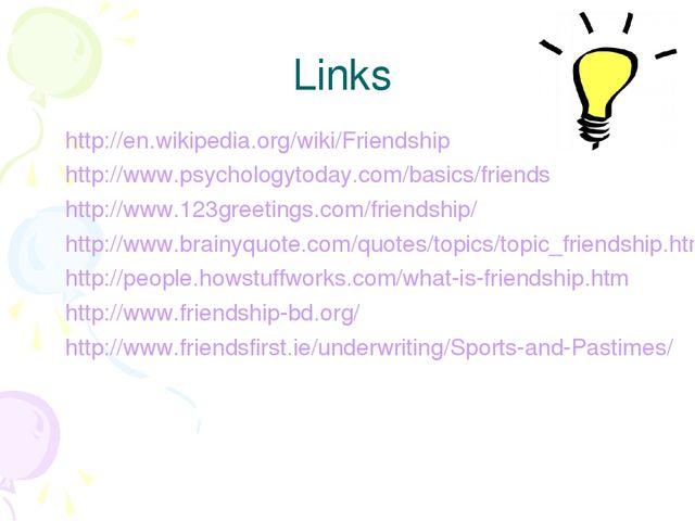 Links http://en.wikipedia.org/wiki/Friendship http://www.psychologytoday.com/...