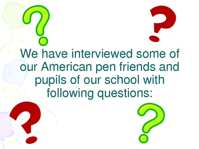 We have interviewed some of our American pen friends and pupils of our school...