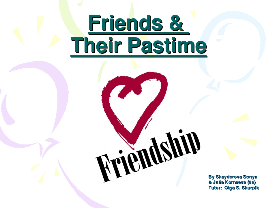 Friends & Their Pastime By Shayderova Sonya & Julia Korneeva (8a) Tutor: Olg...