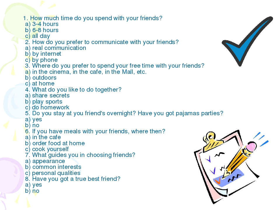 1. How much time do you spend with your friends? a) 3-4 hours b) 6-8 hours c...