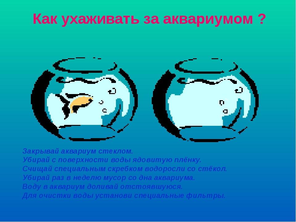 Закрывай аквариум стеклом. Убирай с поверхности воды ядовитую плёнку. Счищай...