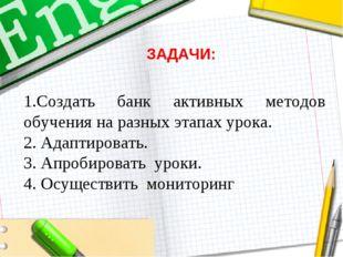1.Создать банк активных методов обучения на разных этапах урока. 2. Адаптиров