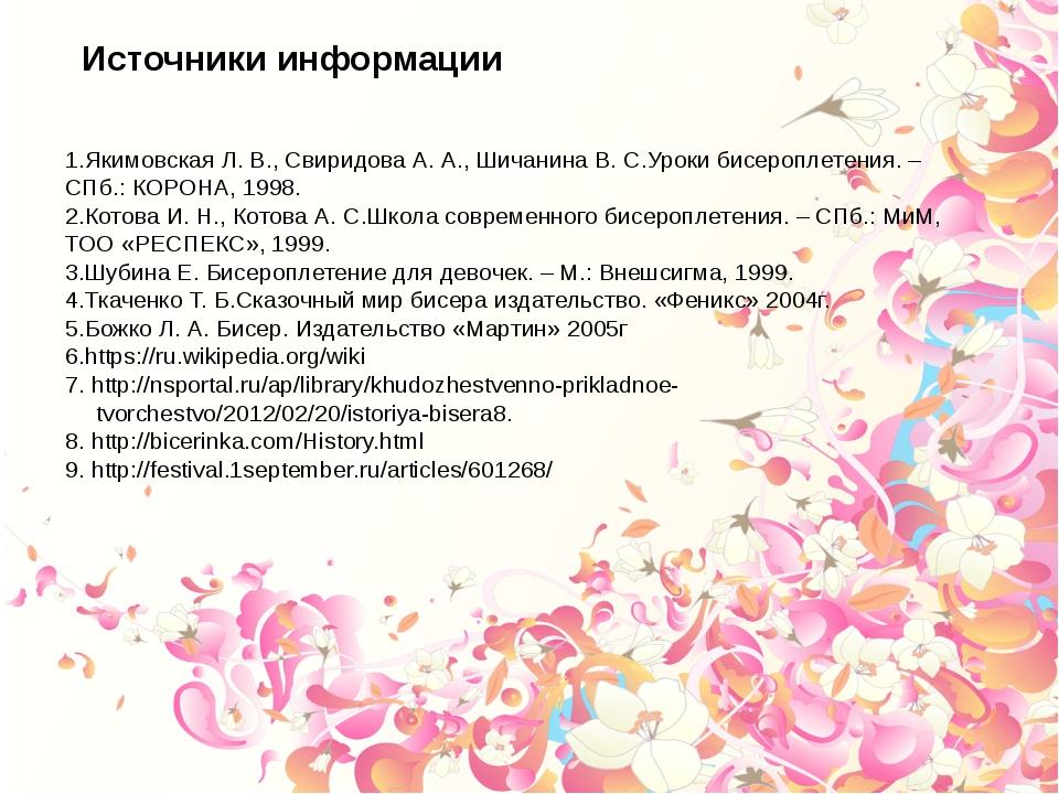 1.Якимовская Л. В., Свиридова А. А., Шичанина B. C.Уроки бисероплетения. – СП...