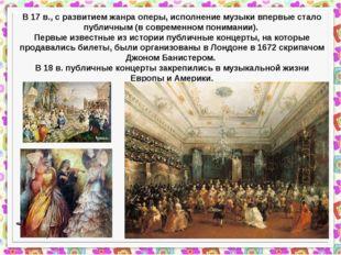 В 17 в., с развитием жанра оперы, исполнение музыки впервые стало публичным