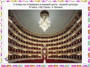 А теперь мы отправимся в мировой центр оперной культуры. В театр «Ла Скала»