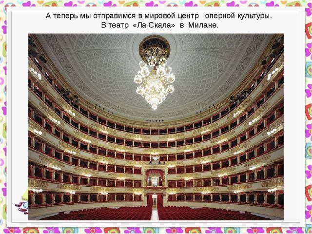 А теперь мы отправимся в мировой центр оперной культуры. В театр «Ла Скала»...
