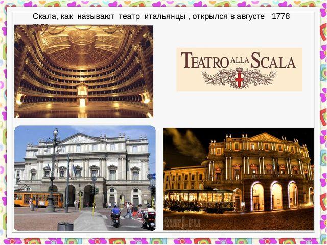 Скала, как называют театр итальянцы , открылся в августе 1778 года.