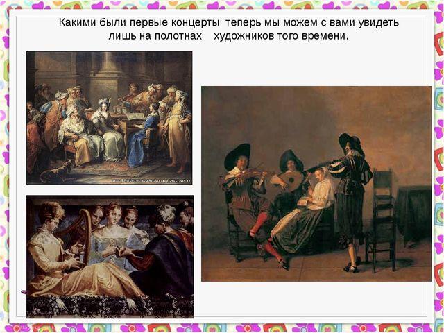 Какими были первые концерты теперь мы можем с вами увидеть лишь на полотнах...