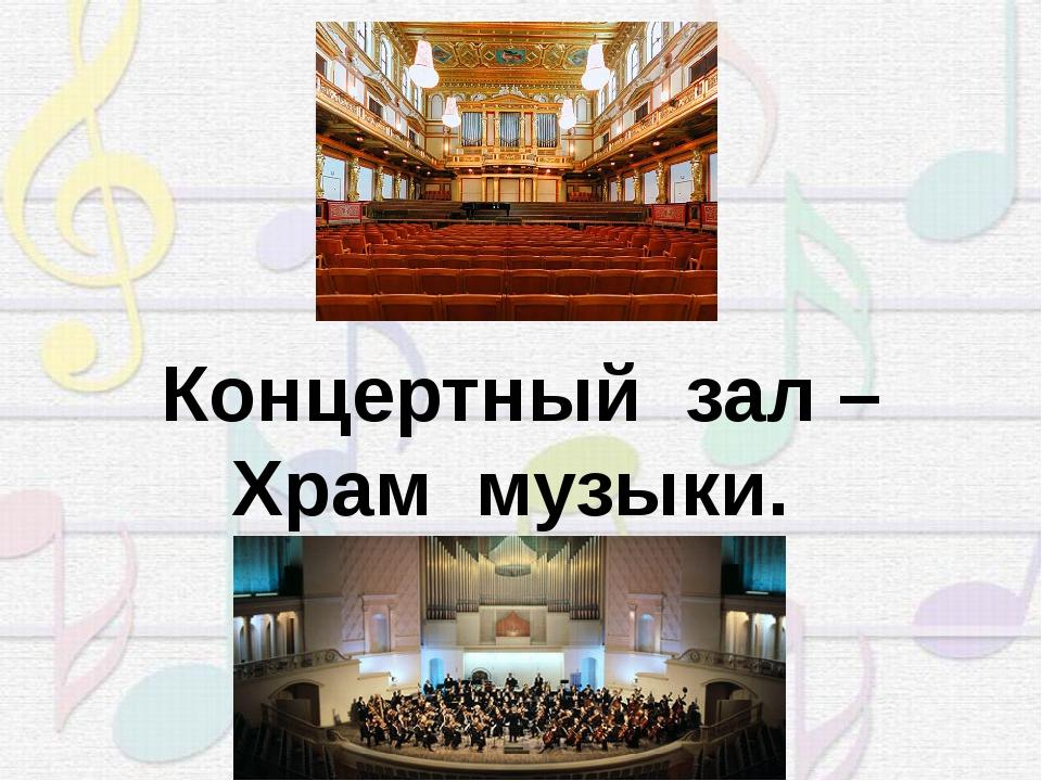 Концертный зал – Храм музыки.