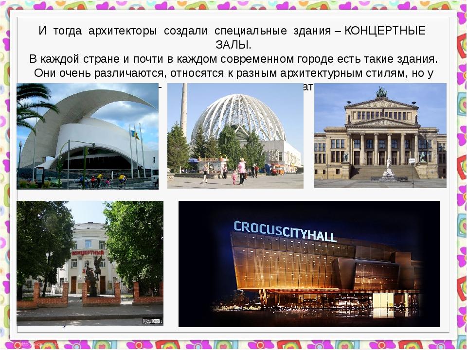 И тогда архитекторы создали специальные здания – КОНЦЕРТНЫЕ ЗАЛЫ. В каждой с...