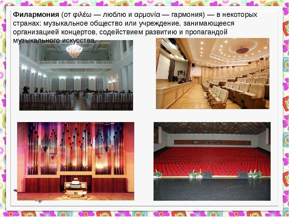 Филармония (от φιλέω — люблю и αρμονία — гармония) — в некоторых странах: му...