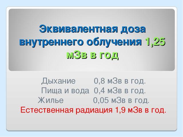 Эквивалентная доза внутреннего облучения 1,25 мЗв в год Дыхание 0,8 мЗв в год...