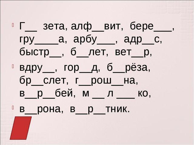 Г__ зета, алф__вит, бере___, гру____а, арбу___, адр__с, быстр__, б__лет, вет_...