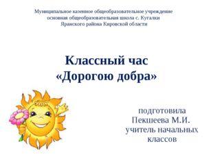 Классный час «Дорогою добра» подготовила Пекшеева М.И. учитель начальных клас
