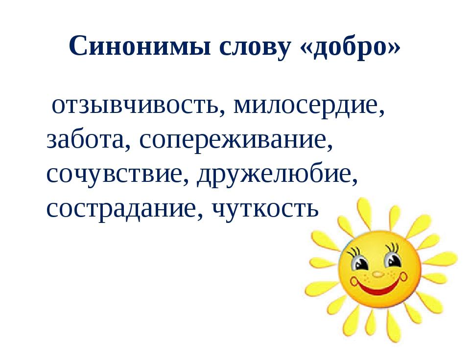 Синонимы слову «добро» отзывчивость, милосердие, забота, сопереживание, сочув...