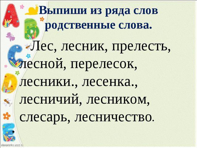Выпиши из ряда слов родственные слова. Лес, лесник, прелесть, лесной, перелес...