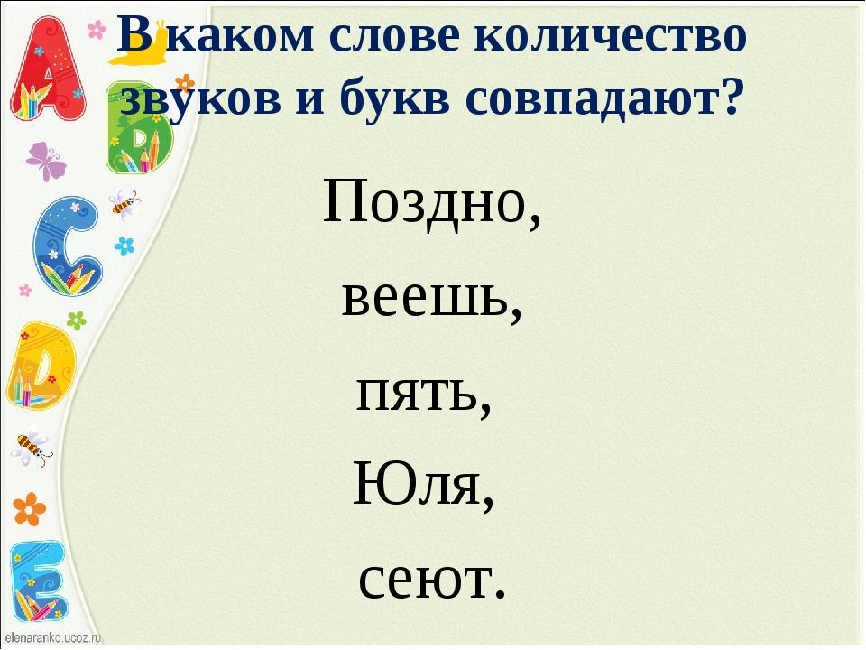 В каком слове количество звуков и букв совпадают? Поздно, веешь, пять, Юля, с...